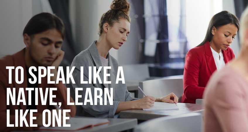To Speak Like a Native, Learn Like One
