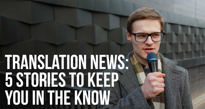 Translation News: 5 Stories to Keep You In The Know