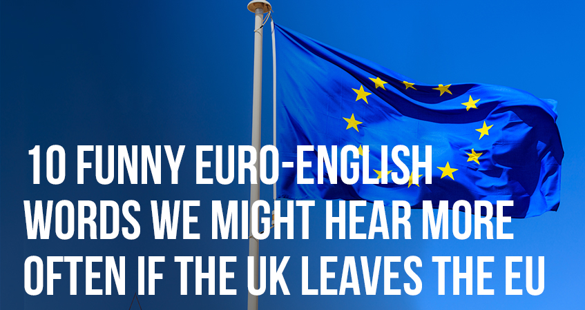10 Funny Euro-English Words We Might Hear More Often If The UK Leaves the EU