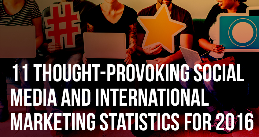 11 Thought-Provoking Social Media and International Marketing Statistics for 2016