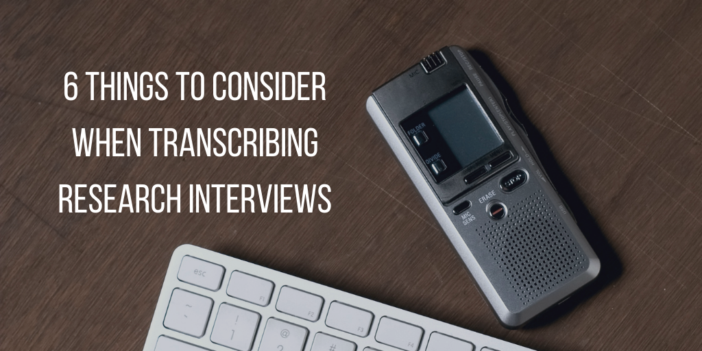6 things to consider when transcribing research interviews